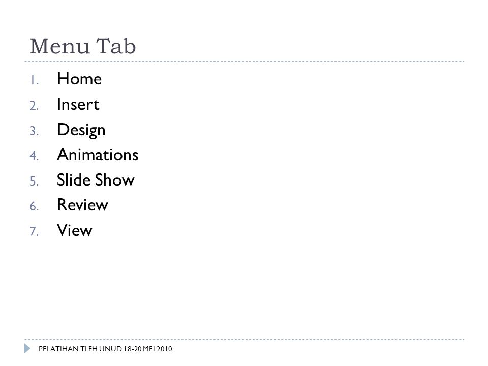 Menu Tab 1. Home 2. Insert 3. Design 4. Animations 5. Slide Show 6. Review 7. View PELATIHAN TI FH UNUD 18-20 MEI 2010