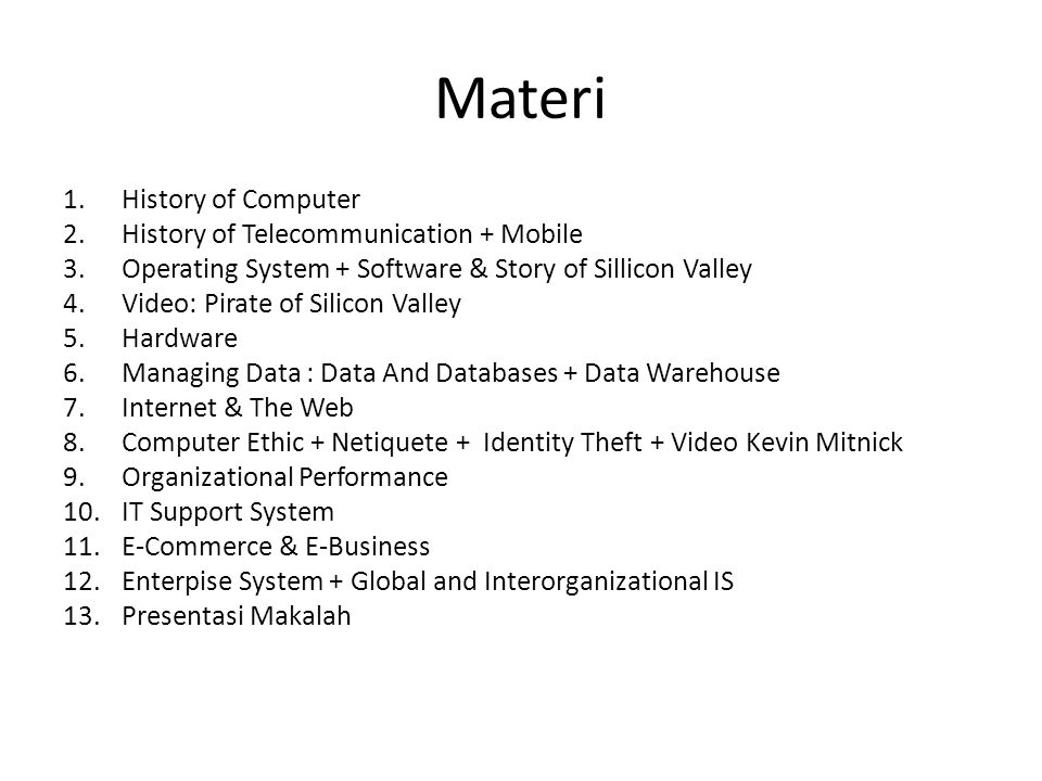 Materi 1.History of Computer 2.History of Telecommunication + Mobile 3.Operating System + Software & Story of Sillicon Valley 4.Video: Pirate of Silicon Valley 5.Hardware 6.Managing Data : Data And Databases + Data Warehouse 7.Internet & The Web 8.Computer Ethic + Netiquete + Identity Theft + Video Kevin Mitnick 9.Organizational Performance 10.IT Support System 11.E-Commerce & E-Business 12.Enterpise System + Global and Interorganizational IS 13.Presentasi Makalah
