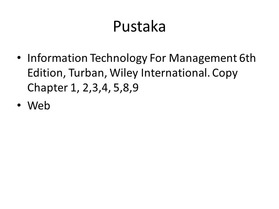 Pustaka • Information Technology For Management 6th Edition, Turban, Wiley International. Copy Chapter 1, 2,3,4, 5,8,9 • Web