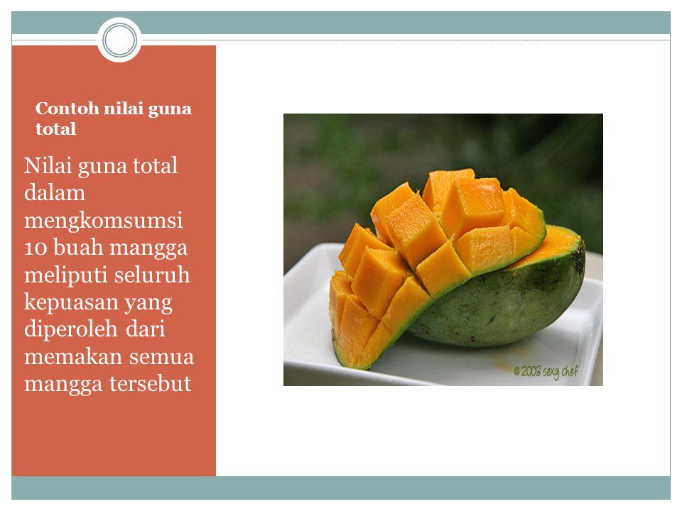 Contoh nilai guna total Nilai guna total dalam mengkomsumsi 10 buah mangga meliputi seluruh kepuasan yang diperoleh dari memakan semua mangga tersebut