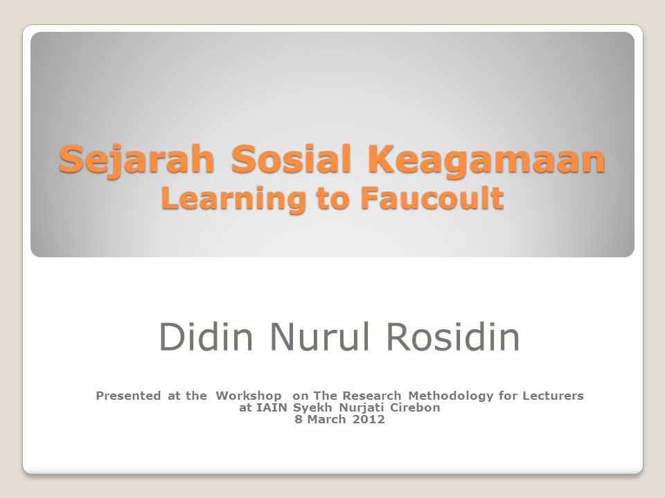 Sejarah Sosial Keagamaan Learning to Faucoult Didin Nurul Rosidin Presented at the Workshop on The Research Methodology for Lecturers at IAIN Syekh Nurjati Cirebon 8 March 2012