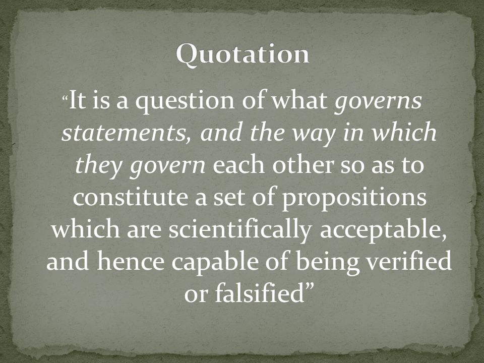 It is a question of what governs statements, and the way in which they govern each other so as to constitute a set of propositions which are scientifically acceptable, and hence capable of being verified or falsified