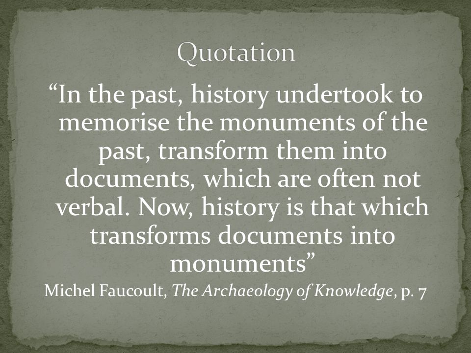 In the past, history undertook to memorise the monuments of the past, transform them into documents, which are often not verbal.