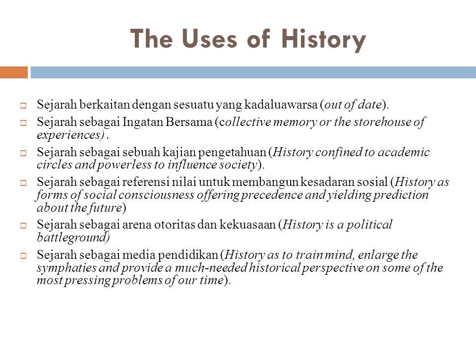 The Uses of History  Sejarah berkaitan dengan sesuatu yang kadaluawarsa (out of date).