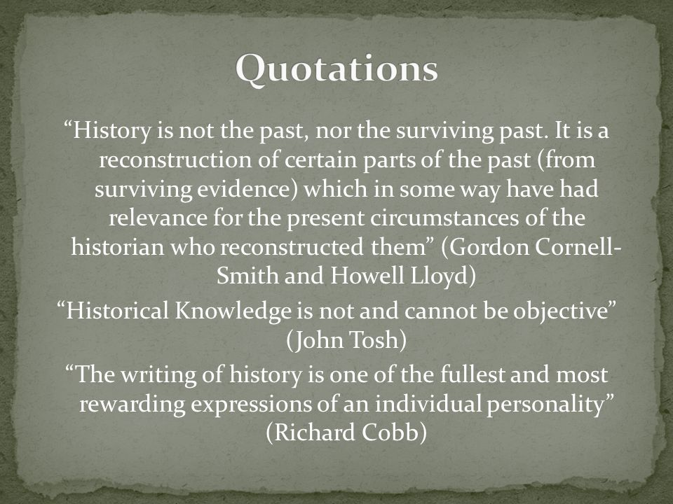 """History is not the past, nor the surviving past. It is a reconstruction of certain parts of the past (from surviving evidence) which in some way have"