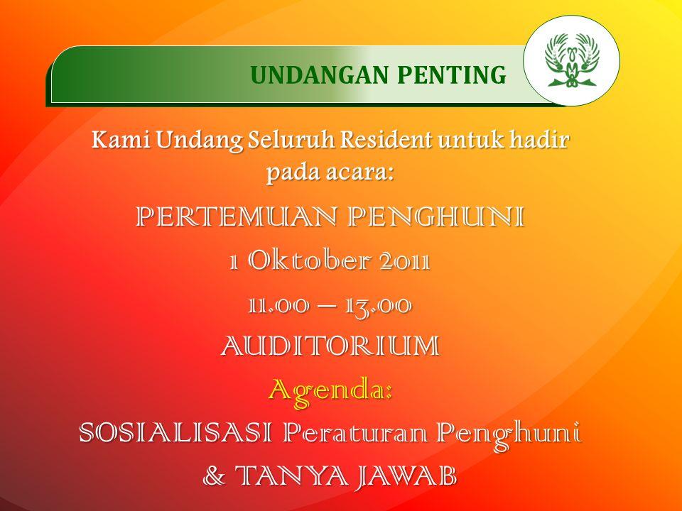 .…………… UNDANGAN PENTING..…………… Kami Undang Seluruh Resident untuk hadir pada acara: PERTEMUAN PENGHUNI 1 Oktober 2011 11.00 – 13.00 AUDITORIUMAgenda: SOSIALISASI Peraturan Penghuni & TANYA JAWAB