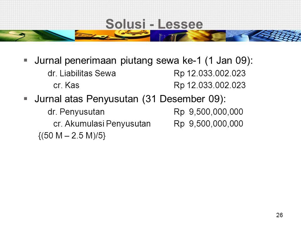 Solusi - Lessee  Jurnal penerimaan piutang sewa ke-1 (1 Jan 09): dr. Liabilitas Sewa Rp 12.033.002.023 cr. KasRp 12.033.002.023  Jurnal atas Penyusu