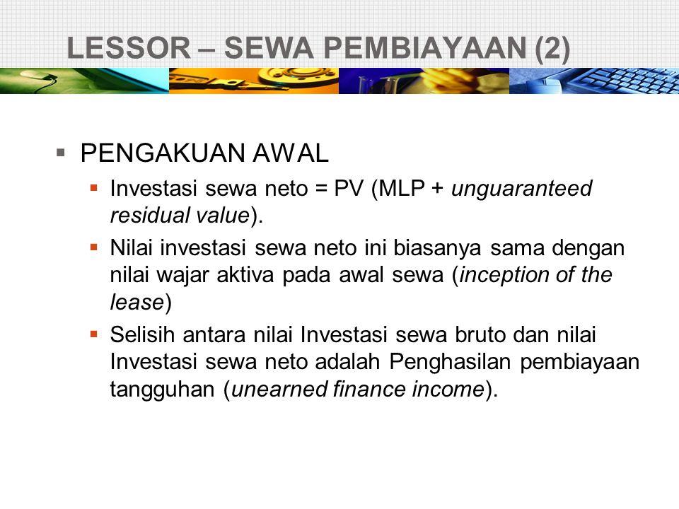 LESSOR – SEWA PEMBIAYAAN (2)  PENGAKUAN AWAL  Investasi sewa neto = PV (MLP + unguaranteed residual value).  Nilai investasi sewa neto ini biasanya
