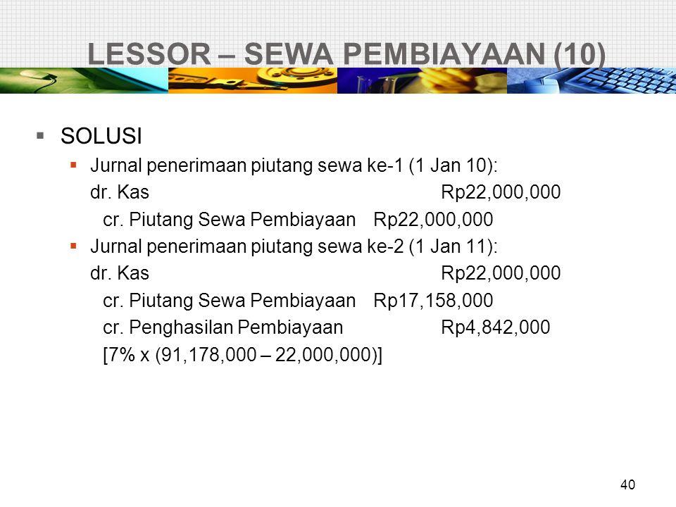 LESSOR – SEWA PEMBIAYAAN (10)  SOLUSI  Jurnal penerimaan piutang sewa ke-1 (1 Jan 10): dr. KasRp22,000,000 cr. Piutang Sewa PembiayaanRp22,000,000 