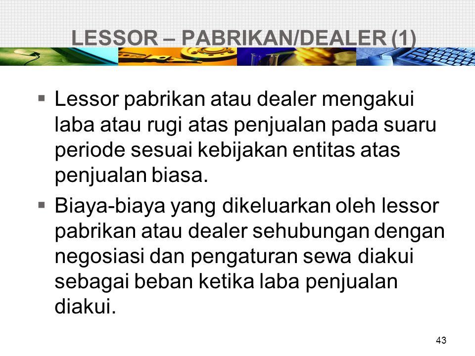 LESSOR – PABRIKAN/DEALER (1) 43  Lessor pabrikan atau dealer mengakui laba atau rugi atas penjualan pada suaru periode sesuai kebijakan entitas atas