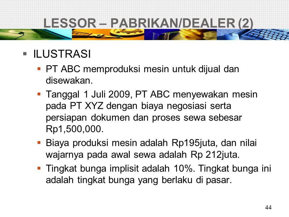 LESSOR – PABRIKAN/DEALER (2) 44  ILUSTRASI  PT ABC memproduksi mesin untuk dijual dan disewakan.  Tanggal 1 Juli 2009, PT ABC menyewakan mesin pada