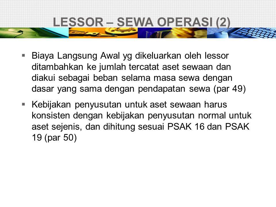 LESSOR – SEWA OPERASI (2)  Biaya Langsung Awal yg dikeluarkan oleh lessor ditambahkan ke jumlah tercatat aset sewaan dan diakui sebagai beban selama