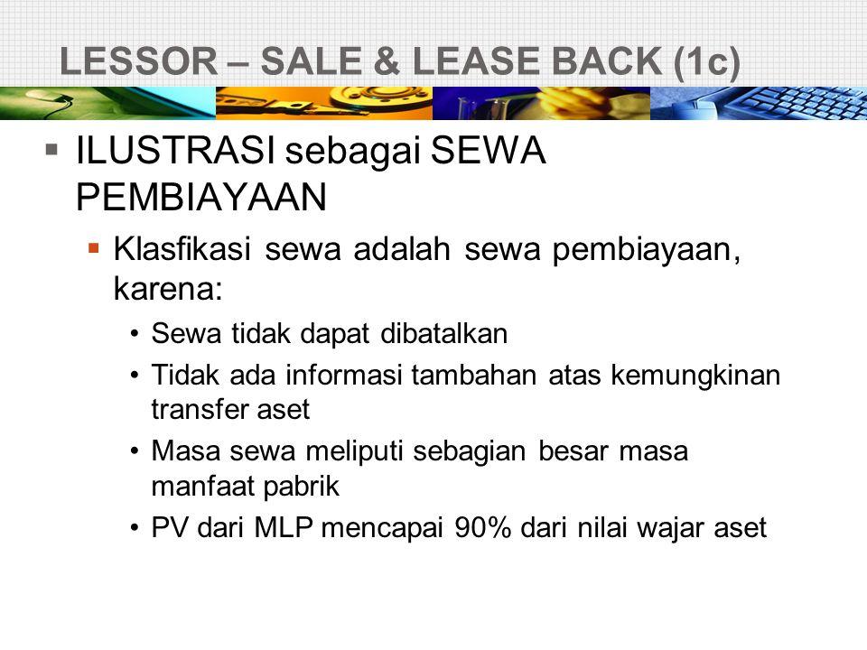 LESSOR – SALE & LEASE BACK (1c)  ILUSTRASI sebagai SEWA PEMBIAYAAN  Klasfikasi sewa adalah sewa pembiayaan, karena: •Sewa tidak dapat dibatalkan •Ti
