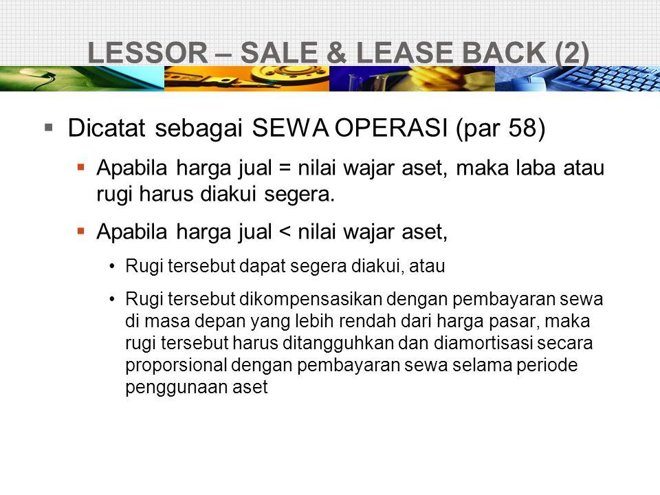 LESSOR – SALE & LEASE BACK (2)  Dicatat sebagai SEWA OPERASI (par 58)  Apabila harga jual = nilai wajar aset, maka laba atau rugi harus diakui seger