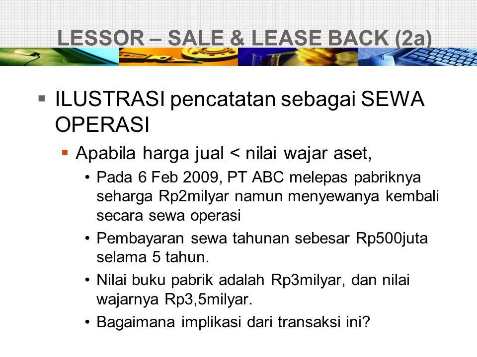LESSOR – SALE & LEASE BACK (2a)  ILUSTRASI pencatatan sebagai SEWA OPERASI  Apabila harga jual < nilai wajar aset, •Pada 6 Feb 2009, PT ABC melepas