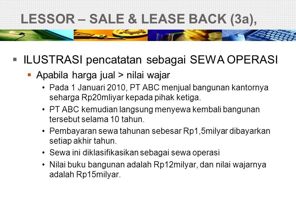 LESSOR – SALE & LEASE BACK (3a),  ILUSTRASI pencatatan sebagai SEWA OPERASI  Apabila harga jual > nilai wajar •Pada 1 Januari 2010, PT ABC menjual b