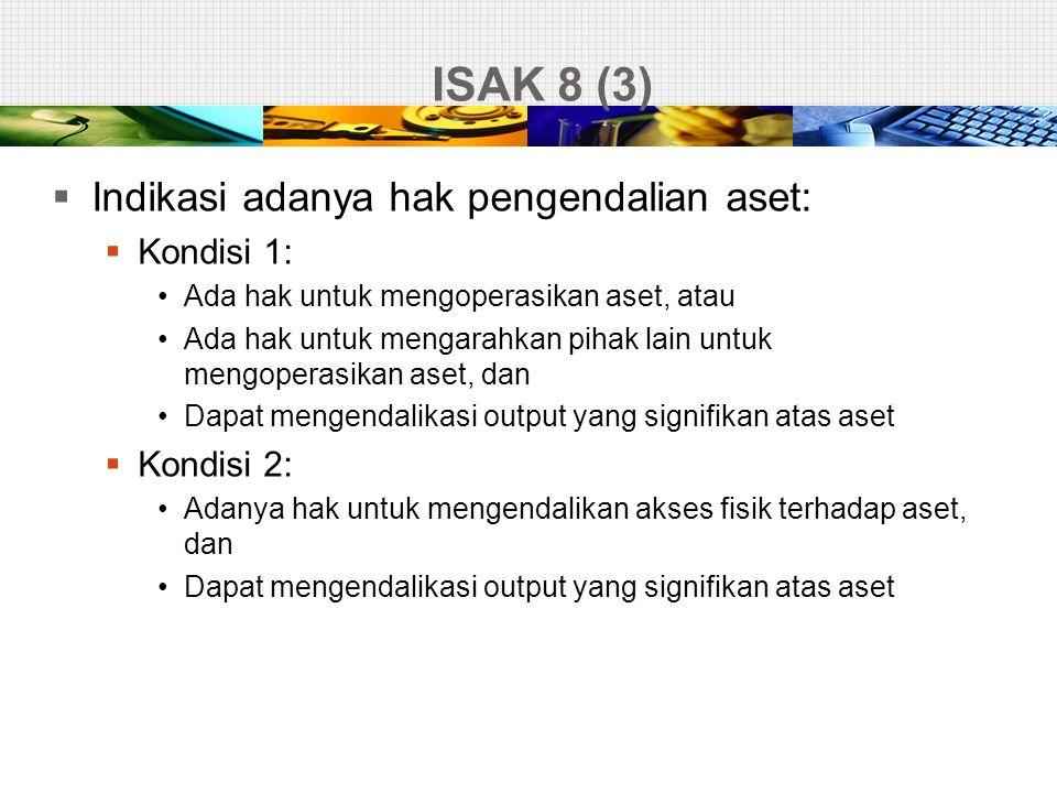 ISAK 8 (3)  Indikasi adanya hak pengendalian aset:  Kondisi 1: •Ada hak untuk mengoperasikan aset, atau •Ada hak untuk mengarahkan pihak lain untuk