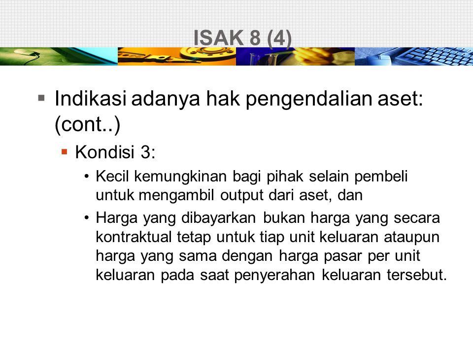ISAK 8 (4)  Indikasi adanya hak pengendalian aset: (cont..)  Kondisi 3: •Kecil kemungkinan bagi pihak selain pembeli untuk mengambil output dari ase