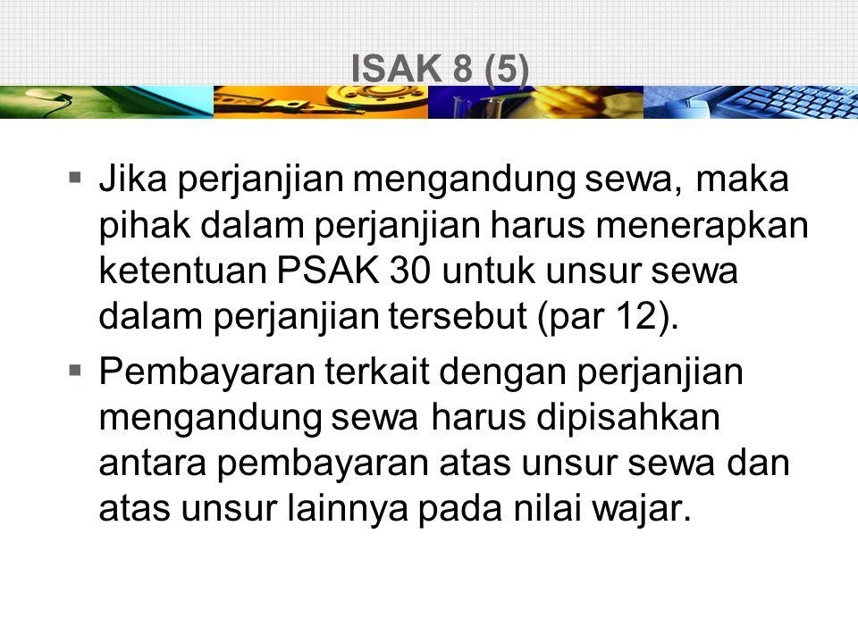 ISAK 8 (5)  Jika perjanjian mengandung sewa, maka pihak dalam perjanjian harus menerapkan ketentuan PSAK 30 untuk unsur sewa dalam perjanjian tersebu
