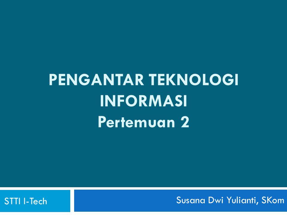 PENGANTAR TEKNOLOGI INFORMASI Pertemuan 2 STTI I-Tech Susana Dwi Yulianti, SKom