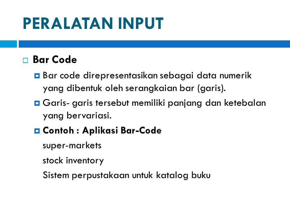 PERALATAN INPUT  Bar Code  Bar code direpresentasikan sebagai data numerik yang dibentuk oleh serangkaian bar (garis).  Garis- garis tersebut memil