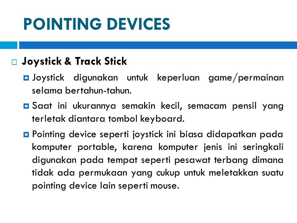 POINTING DEVICES  Joystick & Track Stick  Joystick digunakan untuk keperluan game/permainan selama bertahun-tahun.  Saat ini ukurannya semakin keci