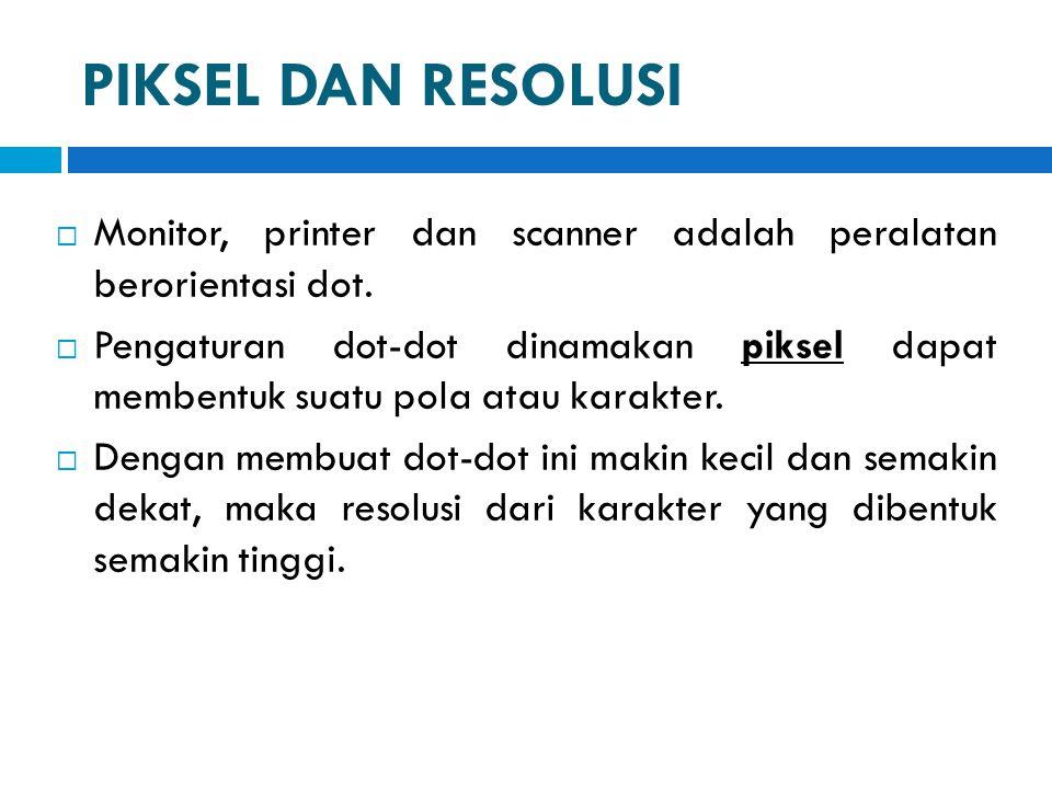 PIKSEL DAN RESOLUSI  Monitor, printer dan scanner adalah peralatan berorientasi dot.  Pengaturan dot-dot dinamakan piksel dapat membentuk suatu pola