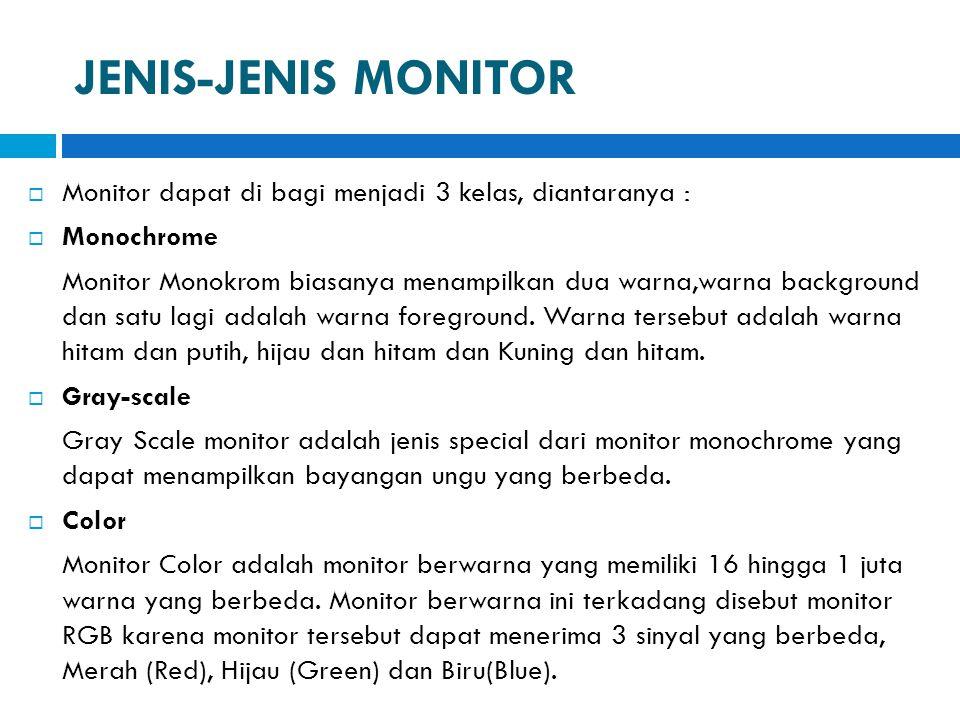 JENIS-JENIS MONITOR  Monitor dapat di bagi menjadi 3 kelas, diantaranya :  Monochrome Monitor Monokrom biasanya menampilkan dua warna,warna backgrou