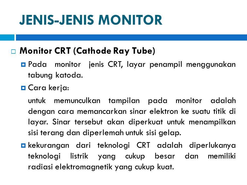 JENIS-JENIS MONITOR  Monitor CRT (Cathode Ray Tube)  Pada monitor jenis CRT, layar penampil menggunakan tabung katoda.  Cara kerja: untuk memunculk