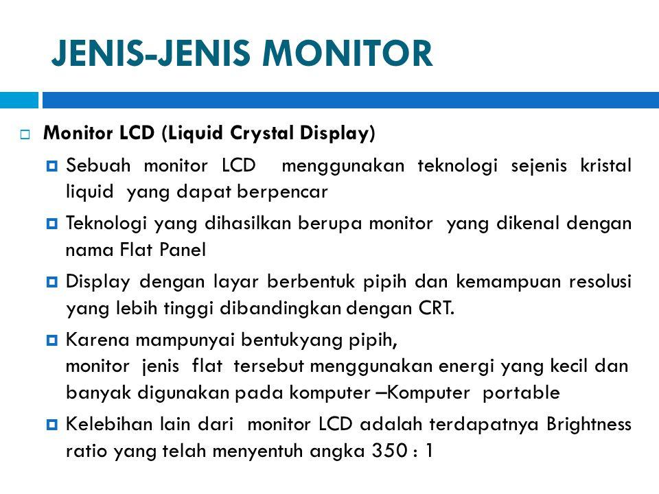 JENIS-JENIS MONITOR  Monitor LCD (Liquid Crystal Display)  Sebuah monitor LCD menggunakan teknologi sejenis kristal liquid yang dapat berpencar  Te