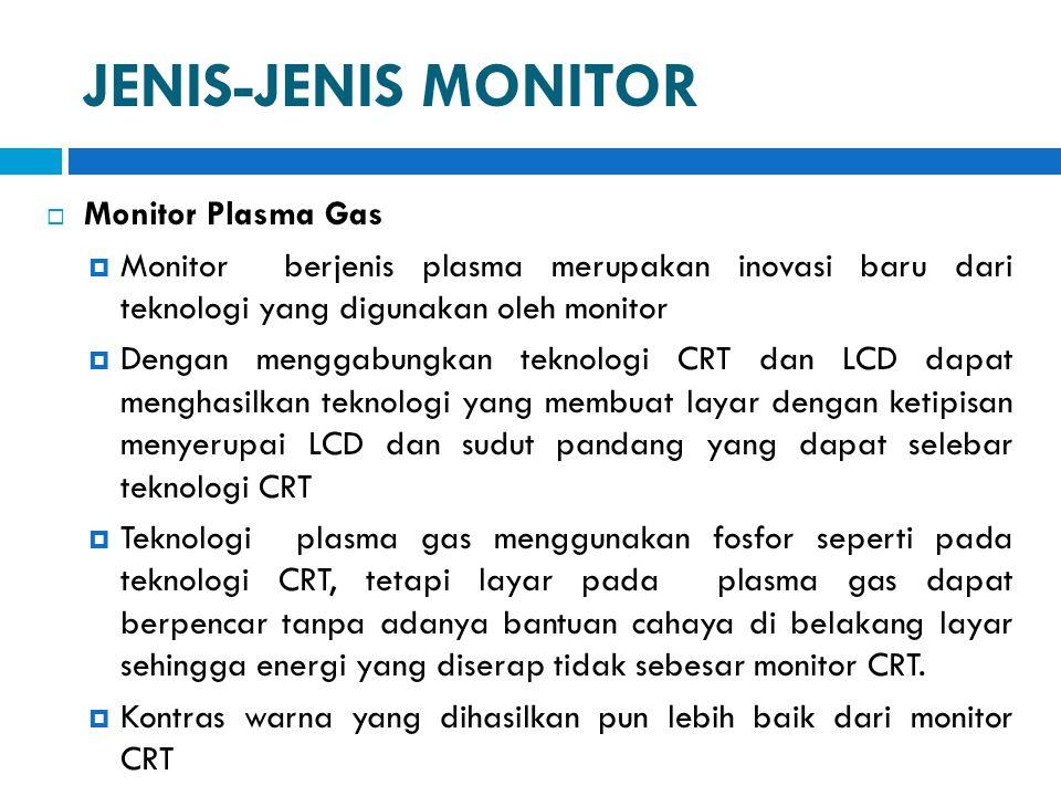 JENIS-JENIS MONITOR  Monitor Plasma Gas  Monitor berjenis plasma merupakan inovasi baru dari teknologi yang digunakan oleh monitor  Dengan menggabu