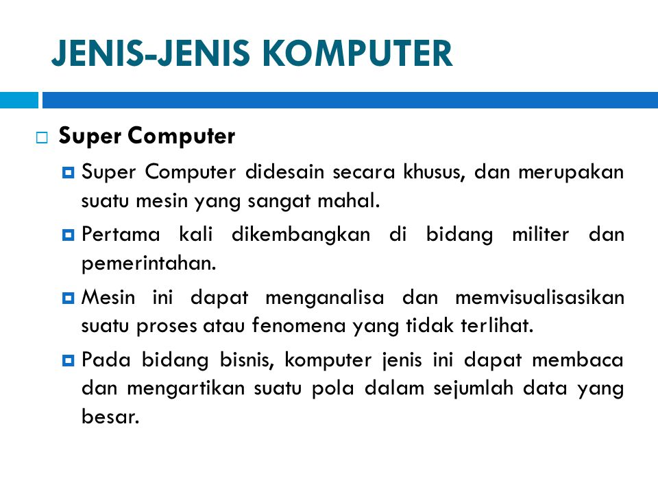 JENIS-JENIS KOMPUTER  Super Computer  Super Computer didesain secara khusus, dan merupakan suatu mesin yang sangat mahal.  Pertama kali dikembangka