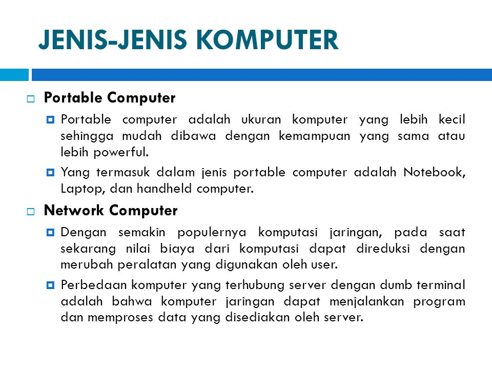 JENIS-JENIS KOMPUTER  Portable Computer  Portable computer adalah ukuran komputer yang lebih kecil sehingga mudah dibawa dengan kemampuan yang sama