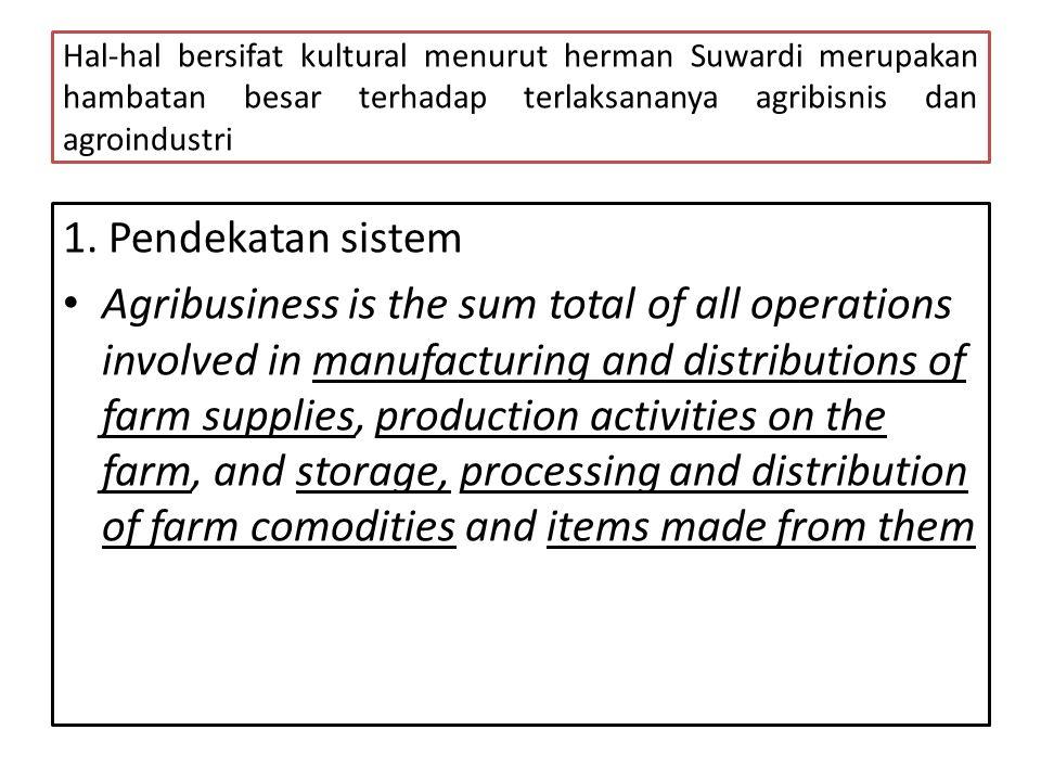 Hal-hal bersifat kultural menurut herman Suwardi merupakan hambatan besar terhadap terlaksananya agribisnis dan agroindustri 1. Pendekatan sistem • Ag