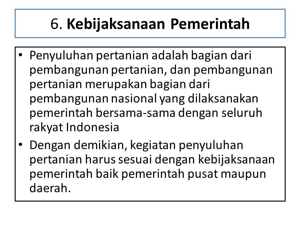 6. Kebijaksanaan Pemerintah • Penyuluhan pertanian adalah bagian dari pembangunan pertanian, dan pembangunan pertanian merupakan bagian dari pembangun