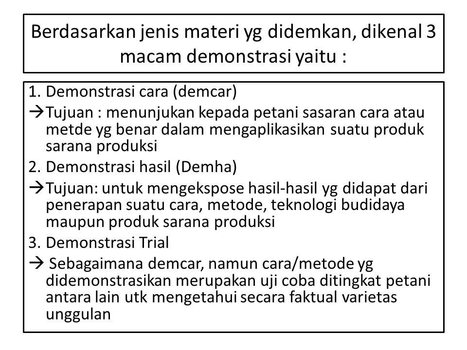 Berdasarkan jenis materi yg didemkan, dikenal 3 macam demonstrasi yaitu : 1.Demonstrasi cara (demcar)  Tujuan : menunjukan kepada petani sasaran cara