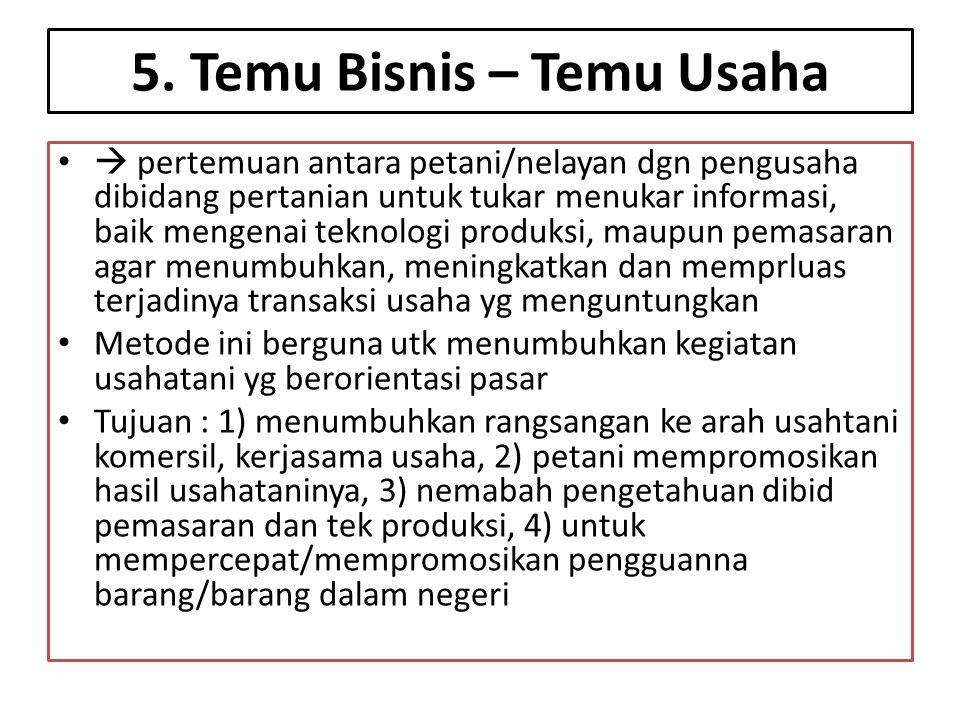 5. Temu Bisnis – Temu Usaha •  pertemuan antara petani/nelayan dgn pengusaha dibidang pertanian untuk tukar menukar informasi, baik mengenai teknolog