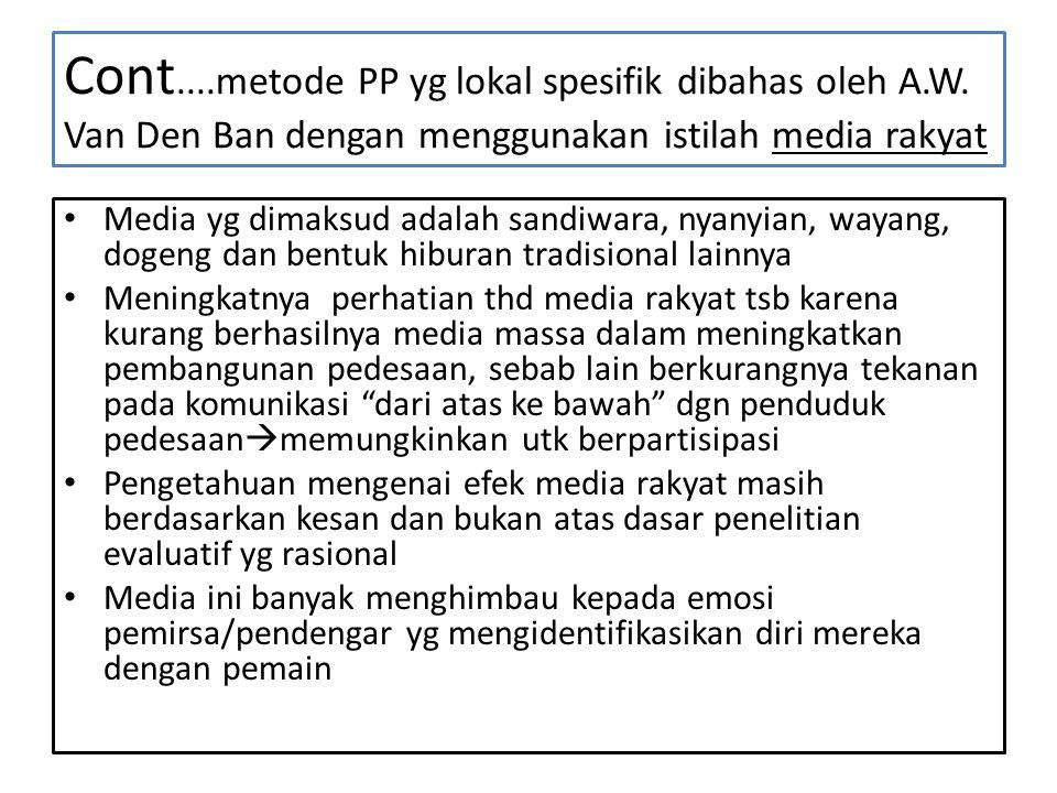 Cont....metode PP yg lokal spesifik dibahas oleh A.W. Van Den Ban dengan menggunakan istilah media rakyat • Media yg dimaksud adalah sandiwara, nyanyi