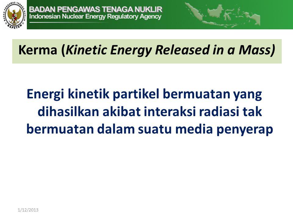 Kerma (Kinetic Energy Released in a Mass) 1/12/2013 Energi kinetik partikel bermuatan yang dihasilkan akibat interaksi radiasi tak bermuatan dalam suatu media penyerap
