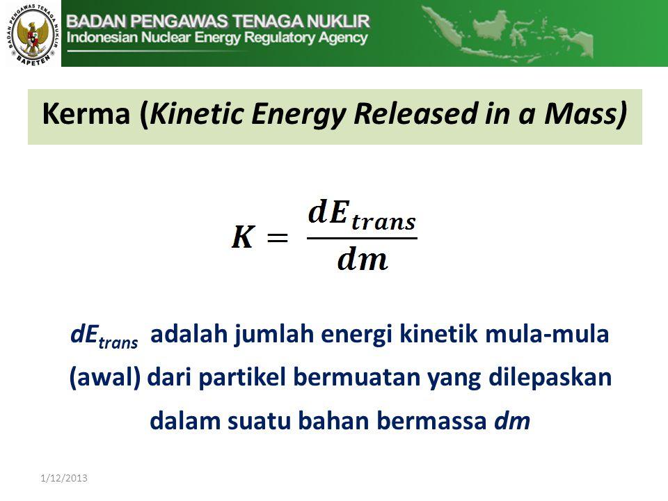 1/12/2013 dE trans adalah jumlah energi kinetik mula-mula (awal) dari partikel bermuatan yang dilepaskan dalam suatu bahan bermassa dm Kerma (Kinetic Energy Released in a Mass)
