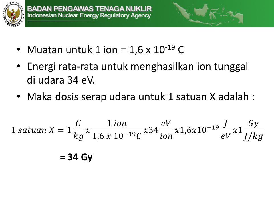 • Muatan untuk 1 ion = 1,6 x 10 -19 C • Energi rata-rata untuk menghasilkan ion tunggal di udara 34 eV.