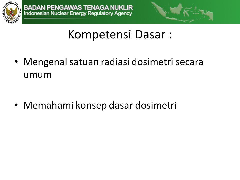 Kompetensi Dasar : • Mengenal satuan radiasi dosimetri secara umum • Memahami konsep dasar dosimetri