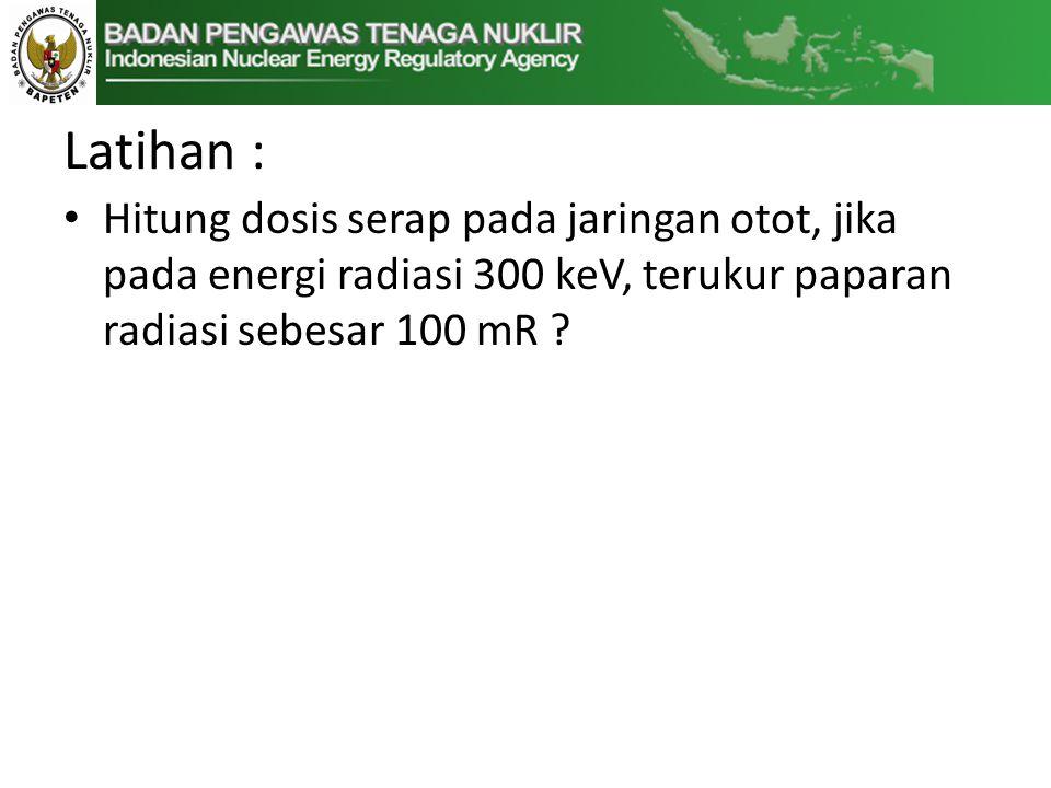 Latihan : • Hitung dosis serap pada jaringan otot, jika pada energi radiasi 300 keV, terukur paparan radiasi sebesar 100 mR ?