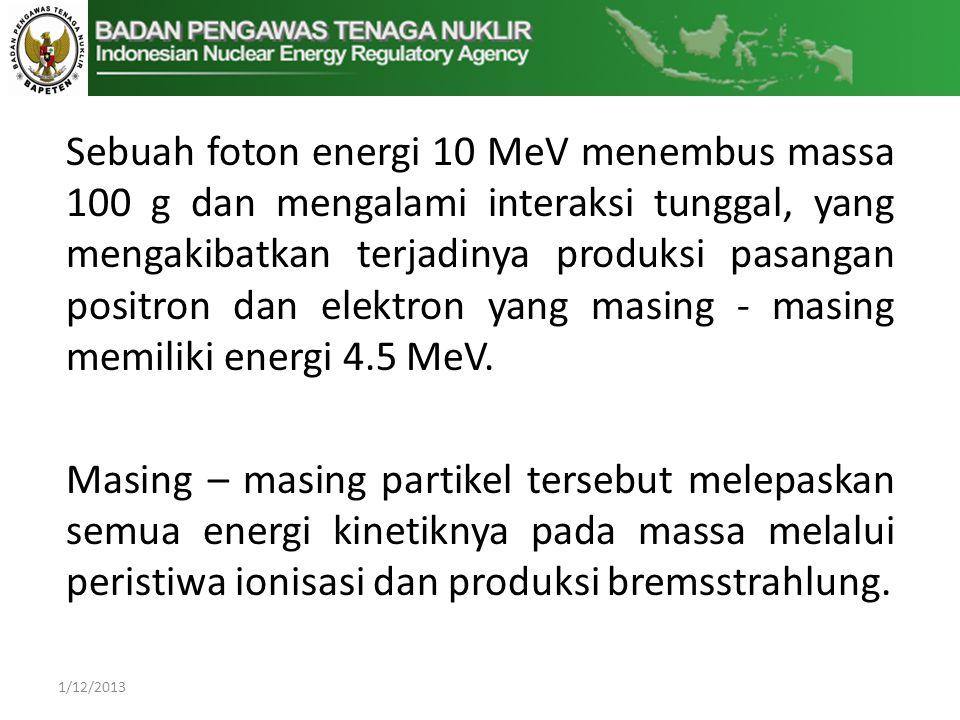 Sebuah foton energi 10 MeV menembus massa 100 g dan mengalami interaksi tunggal, yang mengakibatkan terjadinya produksi pasangan positron dan elektron yang masing - masing memiliki energi 4.5 MeV.