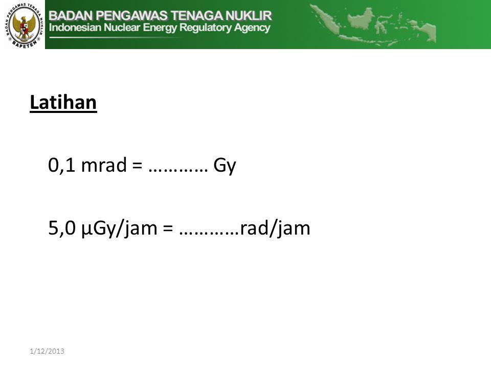 Latihan 0,1 mrad = ………… Gy 5,0 μGy/jam = …………rad/jam 1/12/2013