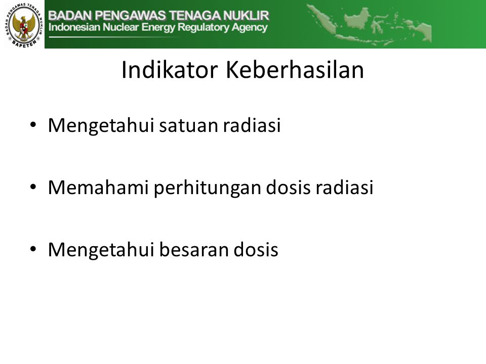 Indikator Keberhasilan • Mengetahui satuan radiasi • Memahami perhitungan dosis radiasi • Mengetahui besaran dosis