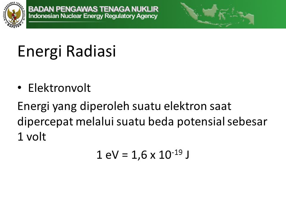 Energi Radiasi • Elektronvolt Energi yang diperoleh suatu elektron saat dipercepat melalui suatu beda potensial sebesar 1 volt 1 eV = 1,6 x 10 -19 J