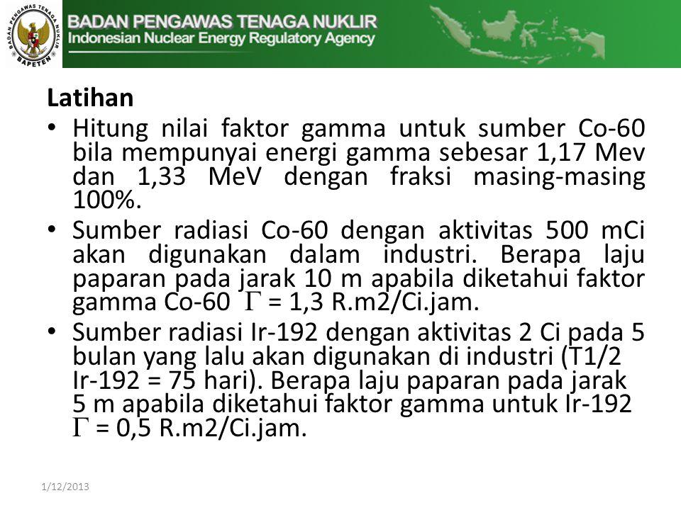 Latihan • Hitung nilai faktor gamma untuk sumber Co-60 bila mempunyai energi gamma sebesar 1,17 Mev dan 1,33 MeV dengan fraksi masing-masing 100%.