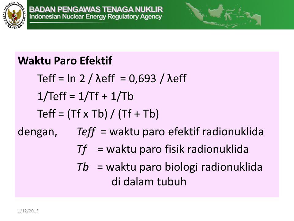 Waktu Paro Efektif Teff = ln 2 / λeff = 0,693 / λeff 1/Teff = 1/Tf + 1/Tb Teff = (Tf x Tb) / (Tf + Tb) dengan, Teff = waktu paro efektif radionuklida Tf = waktu paro fisik radionuklida Tb = waktu paro biologi radionuklida di dalam tubuh 1/12/2013