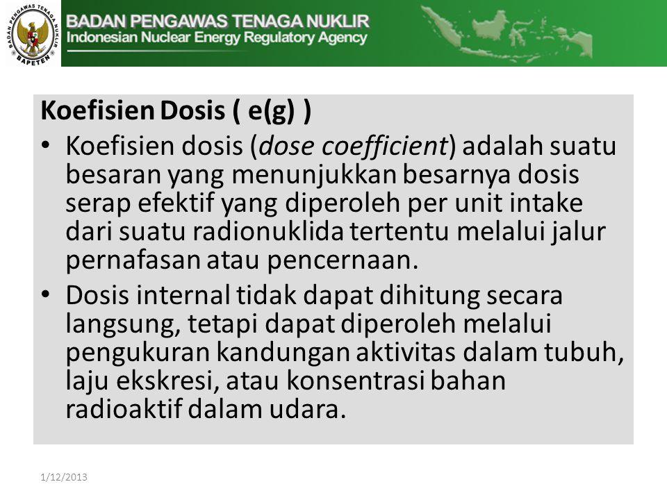 Koefisien Dosis ( e(g) ) • Koefisien dosis (dose coefficient) adalah suatu besaran yang menunjukkan besarnya dosis serap efektif yang diperoleh per unit intake dari suatu radionuklida tertentu melalui jalur pernafasan atau pencernaan.